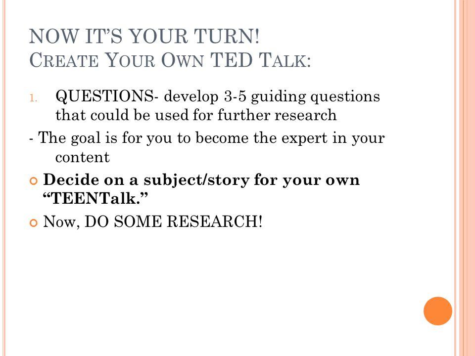 NOW IT'S YOUR TURN. C REATE Y OUR O WN TED T ALK : 1.