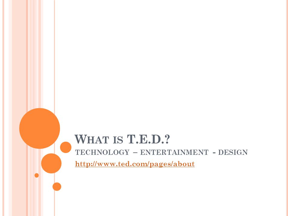W HAT IS T.E.D. TECHNOLOGY – ENTERTAINMENT - DESIGN http://www.ted.com/pages/about