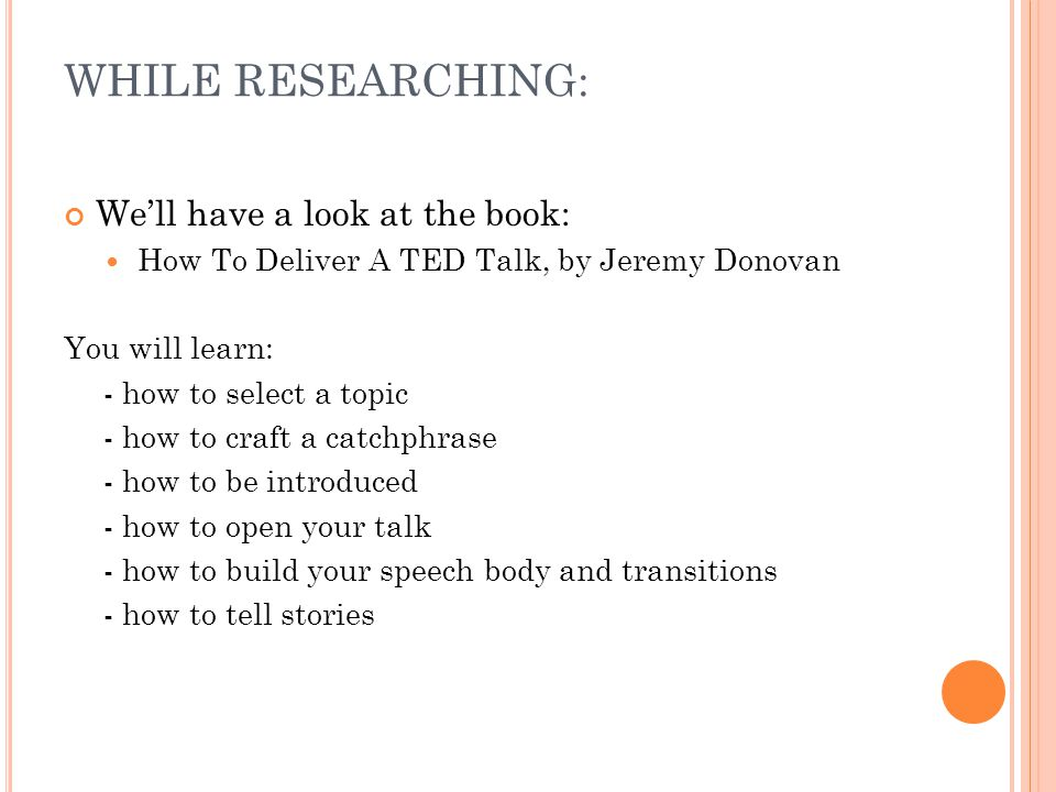 WHILE RESEARCHING: We'll have a look at the book: How To Deliver A TED Talk, by Jeremy Donovan You will learn: - how to select a topic - how to craft a catchphrase - how to be introduced - how to open your talk - how to build your speech body and transitions - how to tell stories