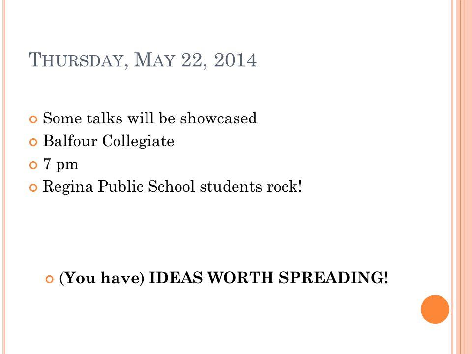 T HURSDAY, M AY 22, 2014 Some talks will be showcased Balfour Collegiate 7 pm Regina Public School students rock.