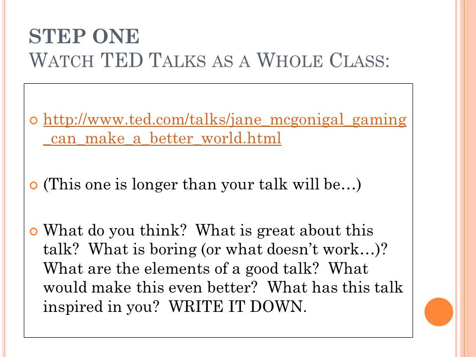 STEP ONE W ATCH TED T ALKS AS A W HOLE C LASS : http://www.ted.com/talks/jane_mcgonigal_gaming _can_make_a_better_world.html (This one is longer than your talk will be…) What do you think.