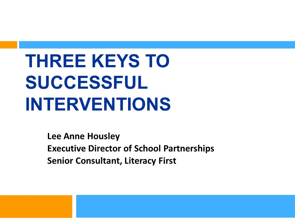THREE KEYS TO SUCCESSFUL INTERVENTIONS Lee Anne Housley Executive Director of School Partnerships Senior Consultant, Literacy First