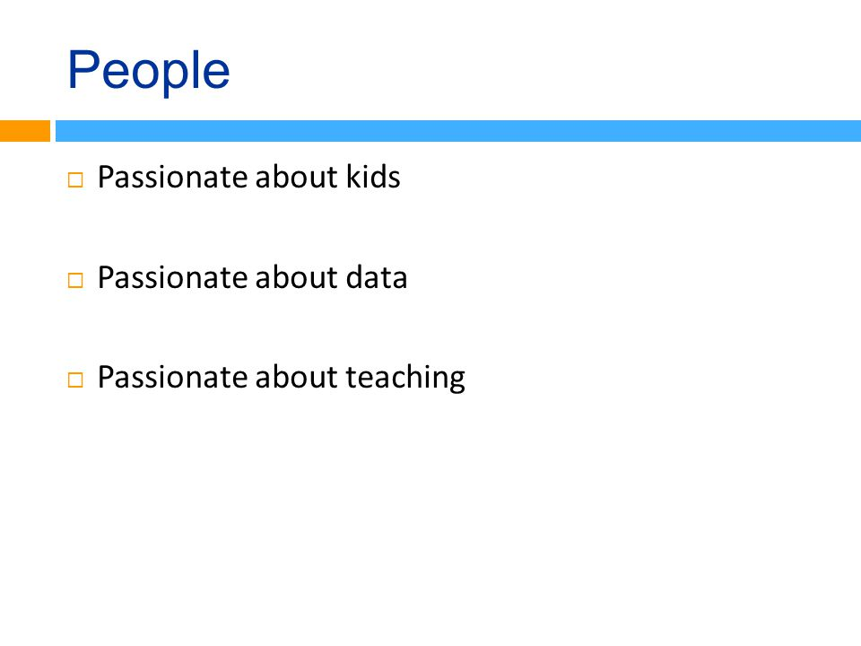 People  Passionate about kids  Passionate about data  Passionate about teaching