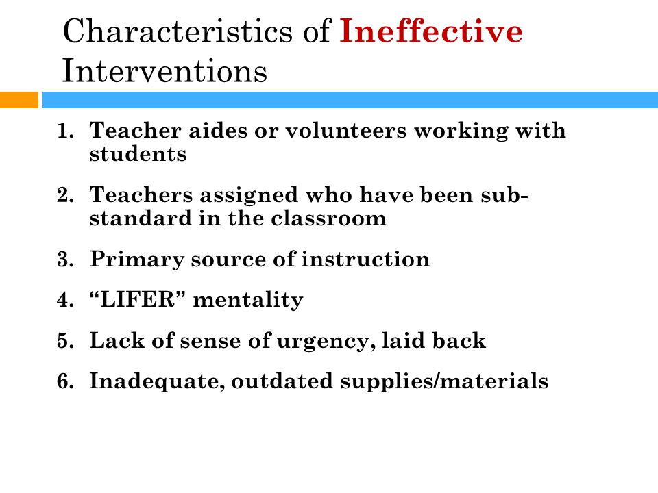 Characteristics of Ineffective Interventions 1.Teacher aides or volunteers working with students 2.Teachers assigned who have been sub- standard in the classroom 3.Primary source of instruction 4. LIFER mentality 5.Lack of sense of urgency, laid back 6.Inadequate, outdated supplies/materials