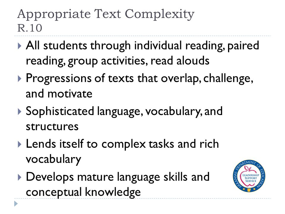 Appropriate Text Complexity R.10  All students through individual reading, paired reading, group activities, read alouds  Progressions of texts that overlap, challenge, and motivate  Sophisticated language, vocabulary, and structures  Lends itself to complex tasks and rich vocabulary  Develops mature language skills and conceptual knowledge