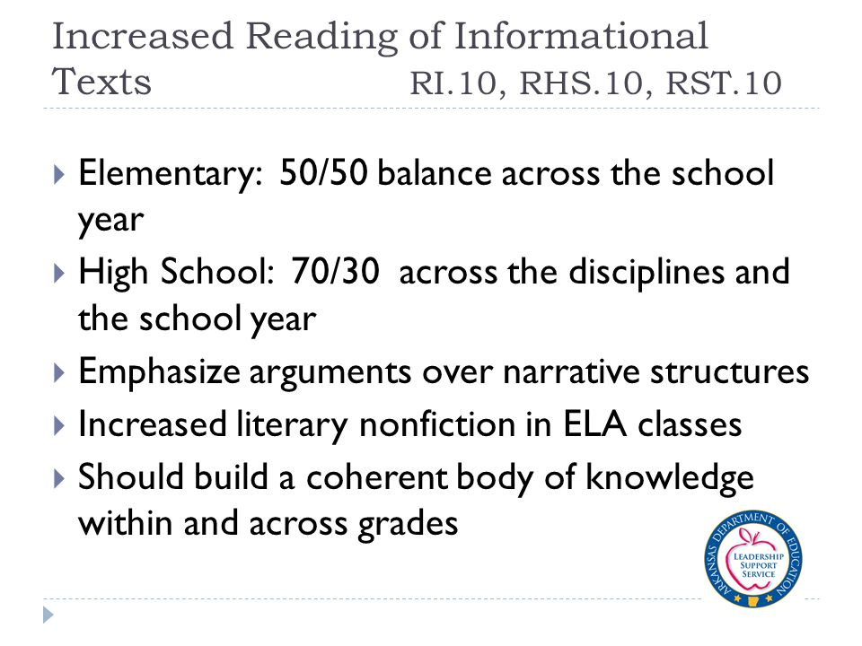 Increased Reading of Informational Texts RI.10, RHS.10, RST.10  Elementary: 50/50 balance across the school year  High School: 70/30 across the disciplines and the school year  Emphasize arguments over narrative structures  Increased literary nonfiction in ELA classes  Should build a coherent body of knowledge within and across grades