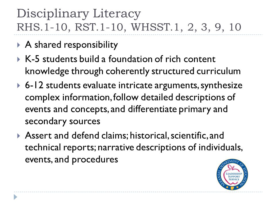 Disciplinary Literacy RHS.1-10, RST.1-10, WHSST.1, 2, 3, 9, 10  A shared responsibility  K-5 students build a foundation of rich content knowledge through coherently structured curriculum  6-12 students evaluate intricate arguments, synthesize complex information, follow detailed descriptions of events and concepts, and differentiate primary and secondary sources  Assert and defend claims; historical, scientific, and technical reports; narrative descriptions of individuals, events, and procedures