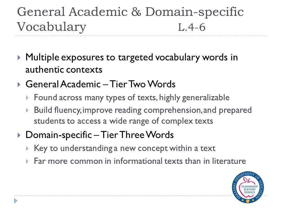 General Academic & Domain-specific Vocabulary L.4-6  Multiple exposures to targeted vocabulary words in authentic contexts  General Academic – Tier Two Words  Found across many types of texts, highly generalizable  Build fluency, improve reading comprehension, and prepared students to access a wide range of complex texts  Domain-specific – Tier Three Words  Key to understanding a new concept within a text  Far more common in informational texts than in literature