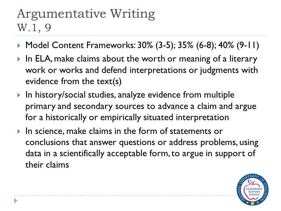 Argumentative Writing W.1, 9  Model Content Frameworks: 30% (3-5); 35% (6-8); 40% (9-11)  In ELA, make claims about the worth or meaning of a litera