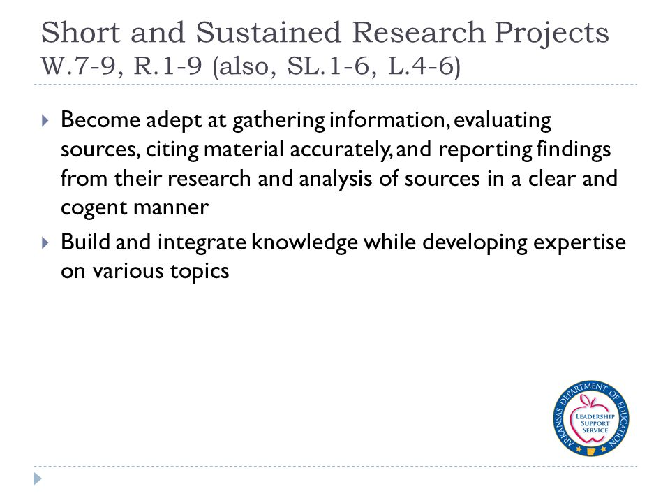 Short and Sustained Research Projects W.7-9, R.1-9 (also, SL.1-6, L.4-6)  Become adept at gathering information, evaluating sources, citing material accurately, and reporting findings from their research and analysis of sources in a clear and cogent manner  Build and integrate knowledge while developing expertise on various topics