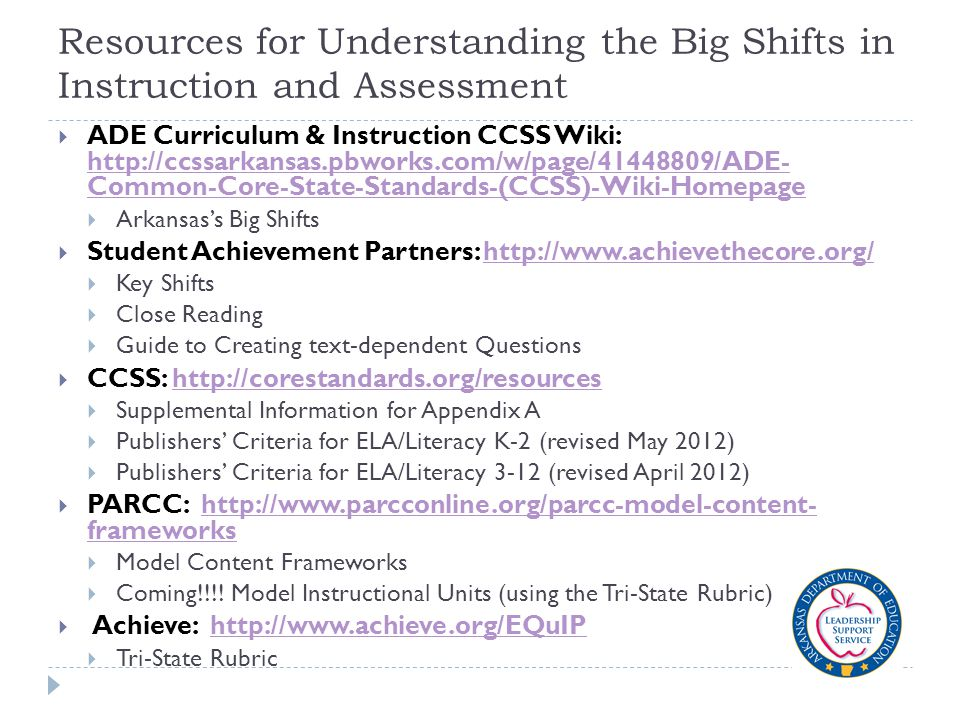 Resources for Understanding the Big Shifts in Instruction and Assessment  ADE Curriculum & Instruction CCSS Wiki: http://ccssarkansas.pbworks.com/w/page/41448809/ADE- Common-Core-State-Standards-(CCSS)-Wiki-Homepage http://ccssarkansas.pbworks.com/w/page/41448809/ADE- Common-Core-State-Standards-(CCSS)-Wiki-Homepage  Arkansas's Big Shifts  Student Achievement Partners: http://www.achievethecore.org/http://www.achievethecore.org/  Key Shifts  Close Reading  Guide to Creating text-dependent Questions  CCSS: http://corestandards.org/resourceshttp://corestandards.org/resources  Supplemental Information for Appendix A  Publishers' Criteria for ELA/Literacy K-2 (revised May 2012)  Publishers' Criteria for ELA/Literacy 3-12 (revised April 2012)  PARCC: http://www.parcconline.org/parcc-model-content- frameworkshttp://www.parcconline.org/parcc-model-content- frameworks  Model Content Frameworks  Coming!!!.