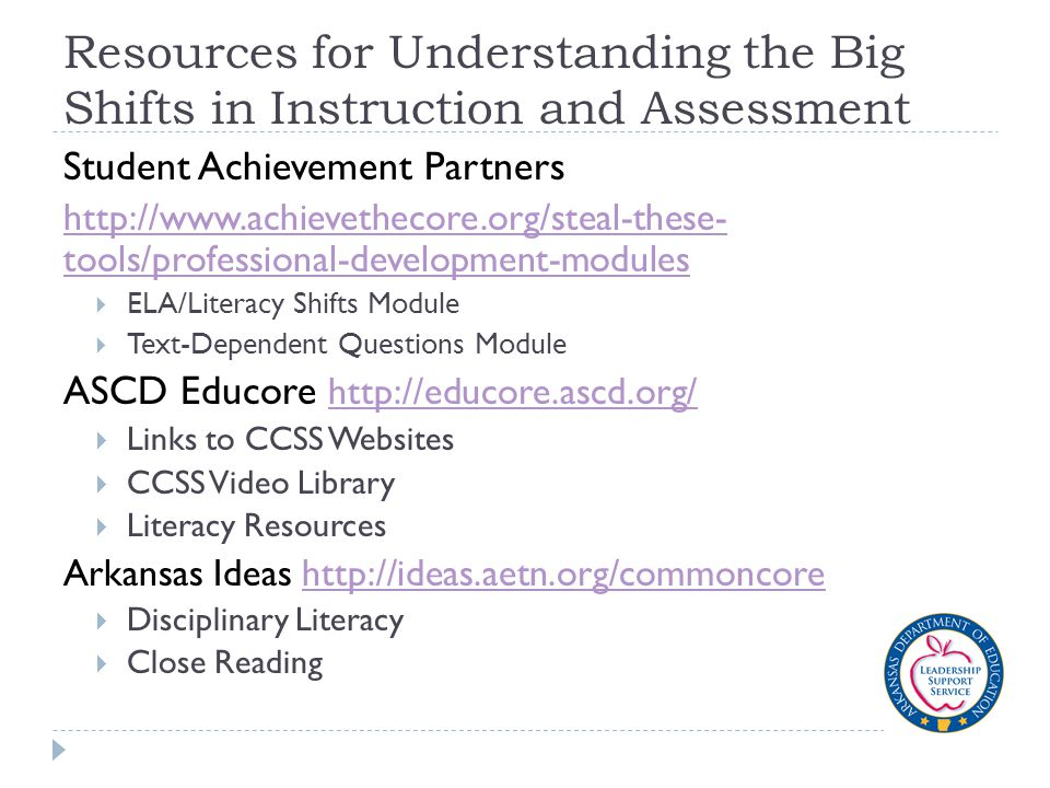 Resources for Understanding the Big Shifts in Instruction and Assessment Student Achievement Partners http://www.achievethecore.org/steal-these- tools/professional-development-modules  ELA/Literacy Shifts Module  Text-Dependent Questions Module ASCD Educore http://educore.ascd.org/ http://educore.ascd.org/  Links to CCSS Websites  CCSS Video Library  Literacy Resources Arkansas Ideas http://ideas.aetn.org/commoncorehttp://ideas.aetn.org/commoncore  Disciplinary Literacy  Close Reading