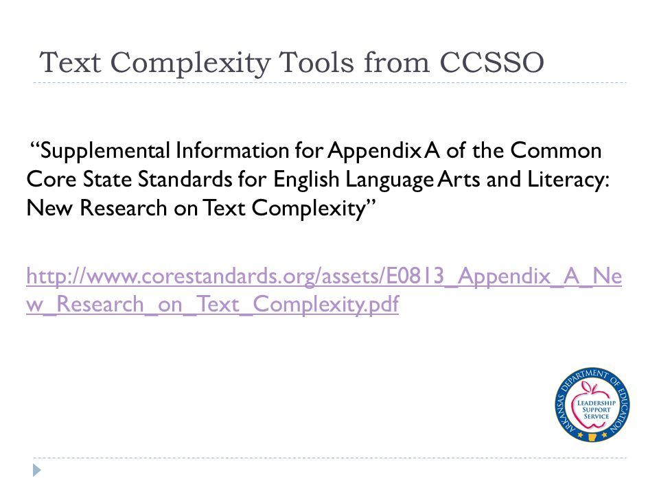 Text Complexity Tools from CCSSO Supplemental Information for Appendix A of the Common Core State Standards for English Language Arts and Literacy: New Research on Text Complexity http://www.corestandards.org/assets/E0813_Appendix_A_Ne w_Research_on_Text_Complexity.pdf