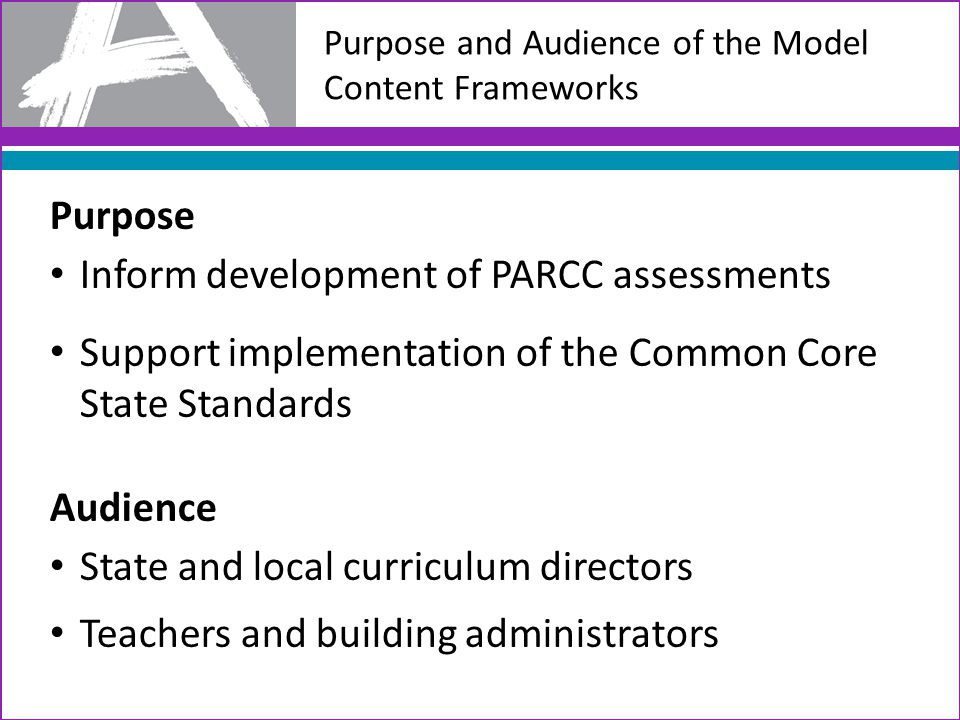 Purpose Inform development of PARCC assessments Support implementation of the Common Core State Standards Audience State and local curriculum director