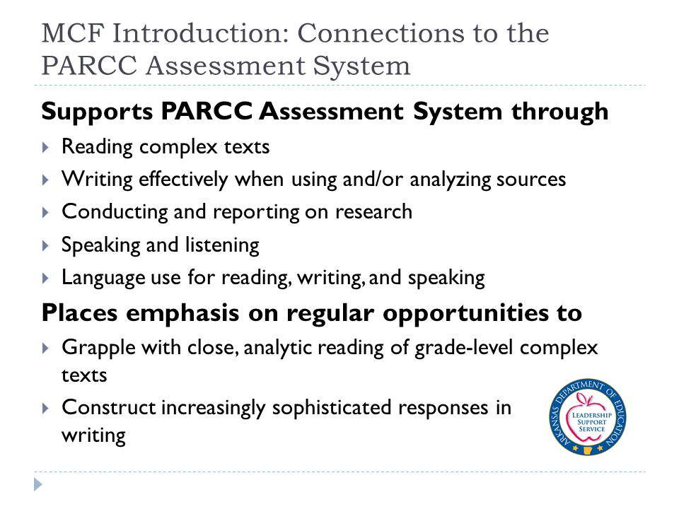 MCF Introduction: Connections to the PARCC Assessment System Supports PARCC Assessment System through  Reading complex texts  Writing effectively when using and/or analyzing sources  Conducting and reporting on research  Speaking and listening  Language use for reading, writing, and speaking Places emphasis on regular opportunities to  Grapple with close, analytic reading of grade-level complex texts  Construct increasingly sophisticated responses in writing