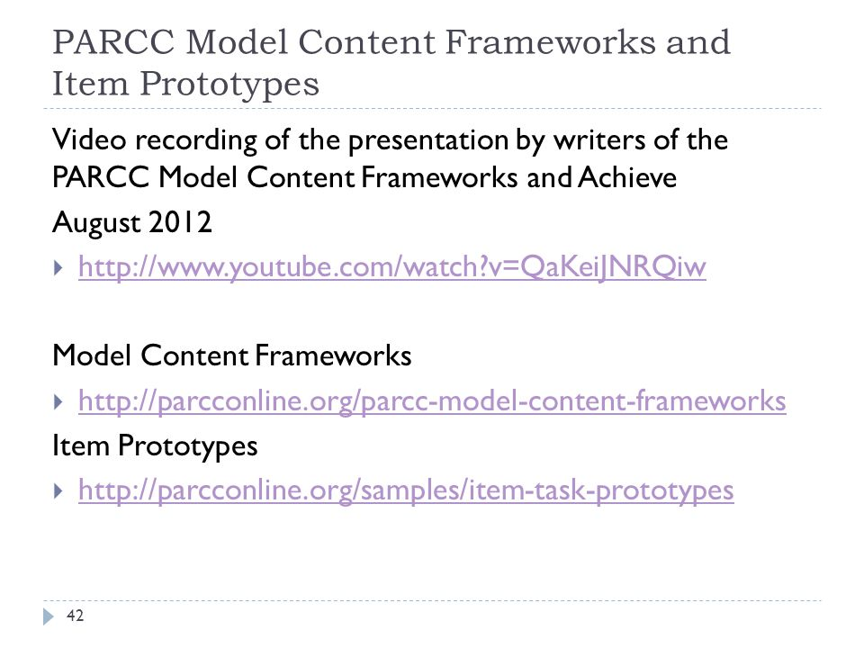 PARCC Model Content Frameworks and Item Prototypes 42 Video recording of the presentation by writers of the PARCC Model Content Frameworks and Achieve August 2012  http://www.youtube.com/watch v=QaKeiJNRQiw http://www.youtube.com/watch v=QaKeiJNRQiw Model Content Frameworks  http://parcconline.org/parcc-model-content-frameworks http://parcconline.org/parcc-model-content-frameworks Item Prototypes  http://parcconline.org/samples/item-task-prototypes http://parcconline.org/samples/item-task-prototypes