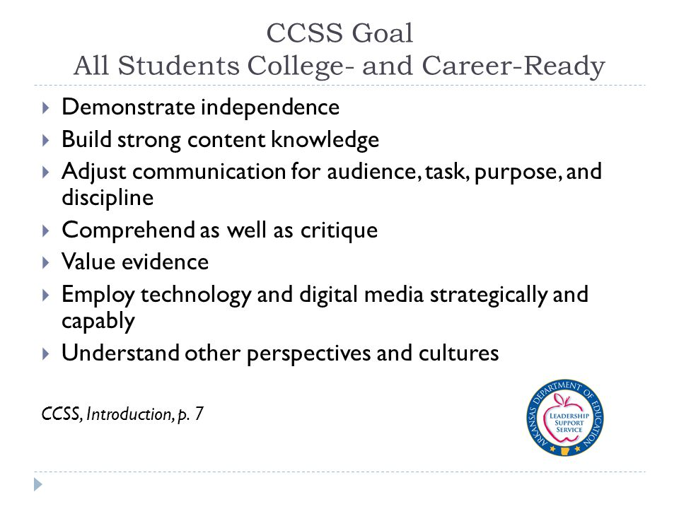 CCSS Goal All Students College- and Career-Ready  Demonstrate independence  Build strong content knowledge  Adjust communication for audience, task, purpose, and discipline  Comprehend as well as critique  Value evidence  Employ technology and digital media strategically and capably  Understand other perspectives and cultures CCSS, Introduction, p.