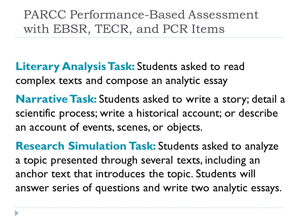 PARCC Performance-Based Assessment with EBSR, TECR, and PCR Items Literary Analysis Task: Students asked to read complex texts and compose an analytic essay Narrative Task: Students asked to write a story; detail a scientific process; write a historical account; or describe an account of events, scenes, or objects.