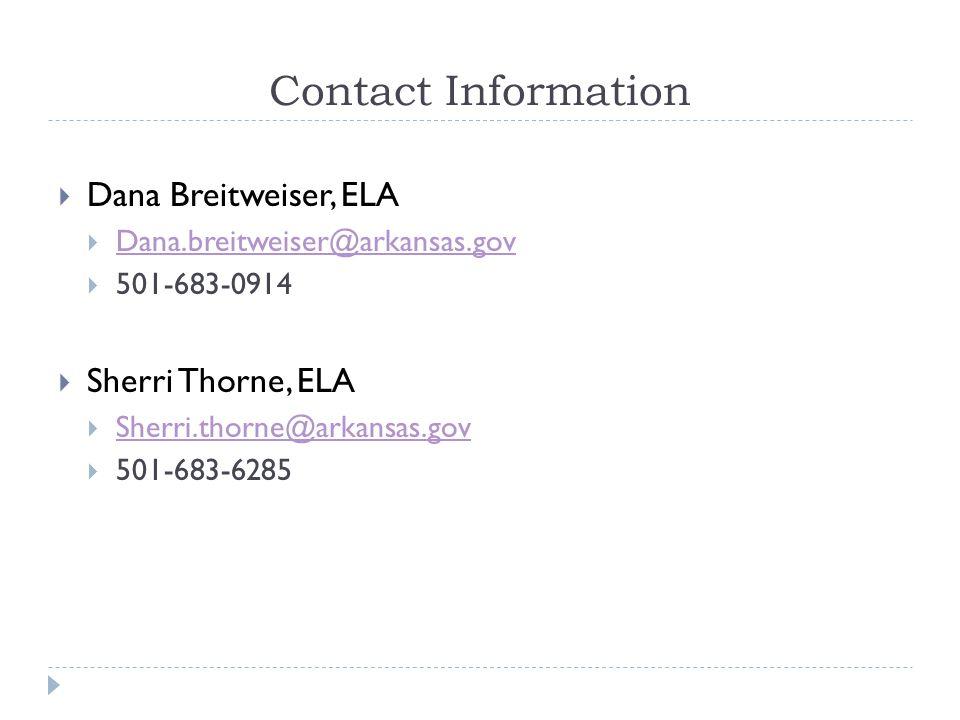 Contact Information  Dana Breitweiser, ELA  Dana.breitweiser@arkansas.gov Dana.breitweiser@arkansas.gov  501-683-0914  Sherri Thorne, ELA  Sherri.thorne@arkansas.gov Sherri.thorne@arkansas.gov  501-683-6285