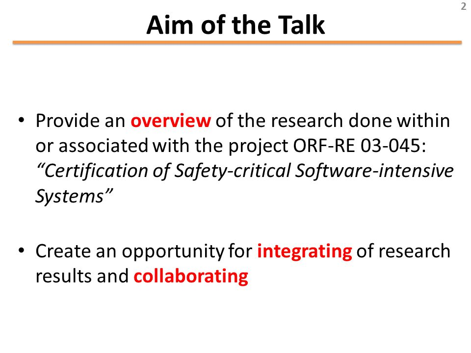 Aim of the Talk Provide an overview of the research done within or associated with the project ORF-RE 03-045: Certification of Safety-critical Software-intensive Systems Create an opportunity for integrating of research results and collaborating 2
