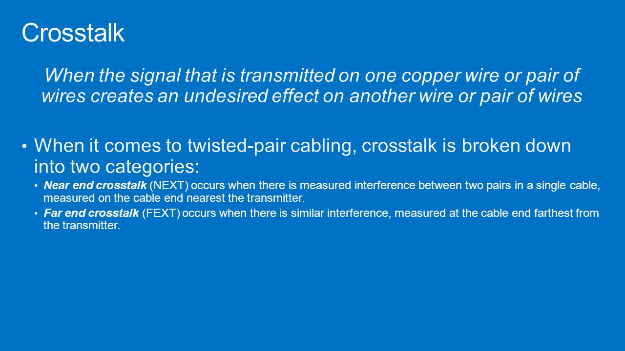 When the signal that is transmitted on one copper wire or pair of wires creates an undesired effect on another wire or pair of wires When it comes to