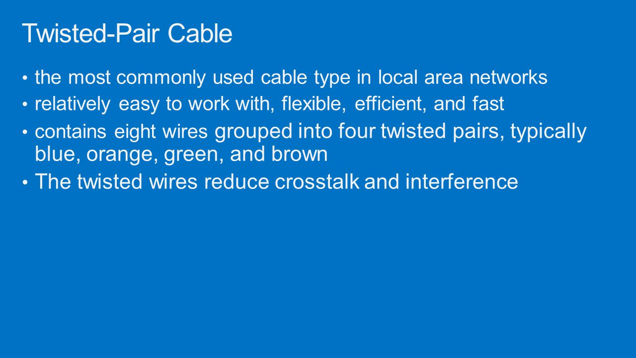the most commonly used cable type in local area networks relatively easy to work with, flexible, efficient, and fast contains eight wires grouped into