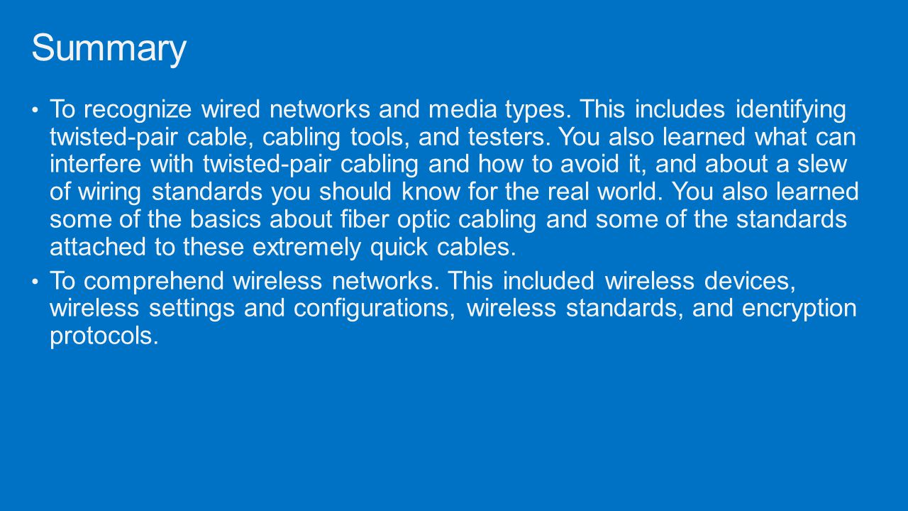 To recognize wired networks and media types. This includes identifying twisted-pair cable, cabling tools, and testers. You also learned what can inter