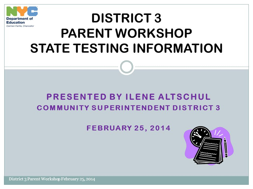 AGENDA District 3 Parent Workshop February 25, 2014 Introduction Changes to State Testing Testing Session Times Question Formats Sample Questions How to Help your Child at Home Questions/Comments/Concerns