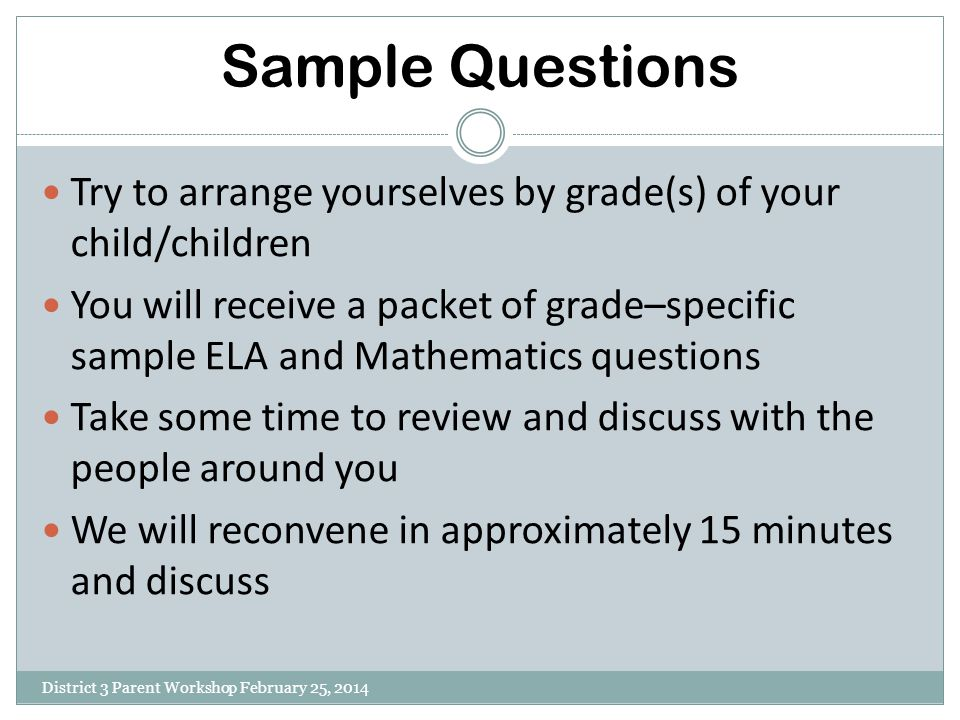 Sample Questions District 3 Parent Workshop February 25, 2014 Try to arrange yourselves by grade(s) of your child/children You will receive a packet o
