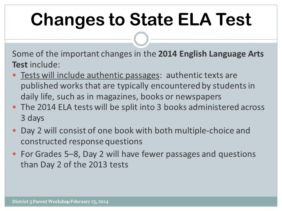 Changes to State ELA Test District 3 Parent Workshop February 25, 2014 Some of the important changes in the 2014 English Language Arts Test include: T
