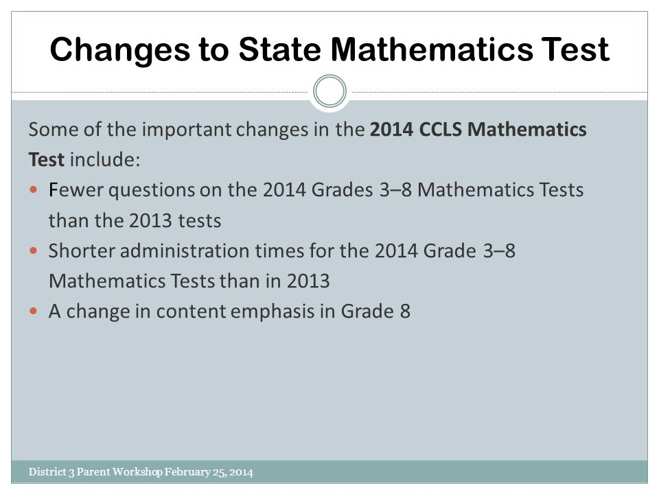 Changes to State Mathematics Test District 3 Parent Workshop February 25, 2014 Some of the important changes in the 2014 CCLS Mathematics Test include