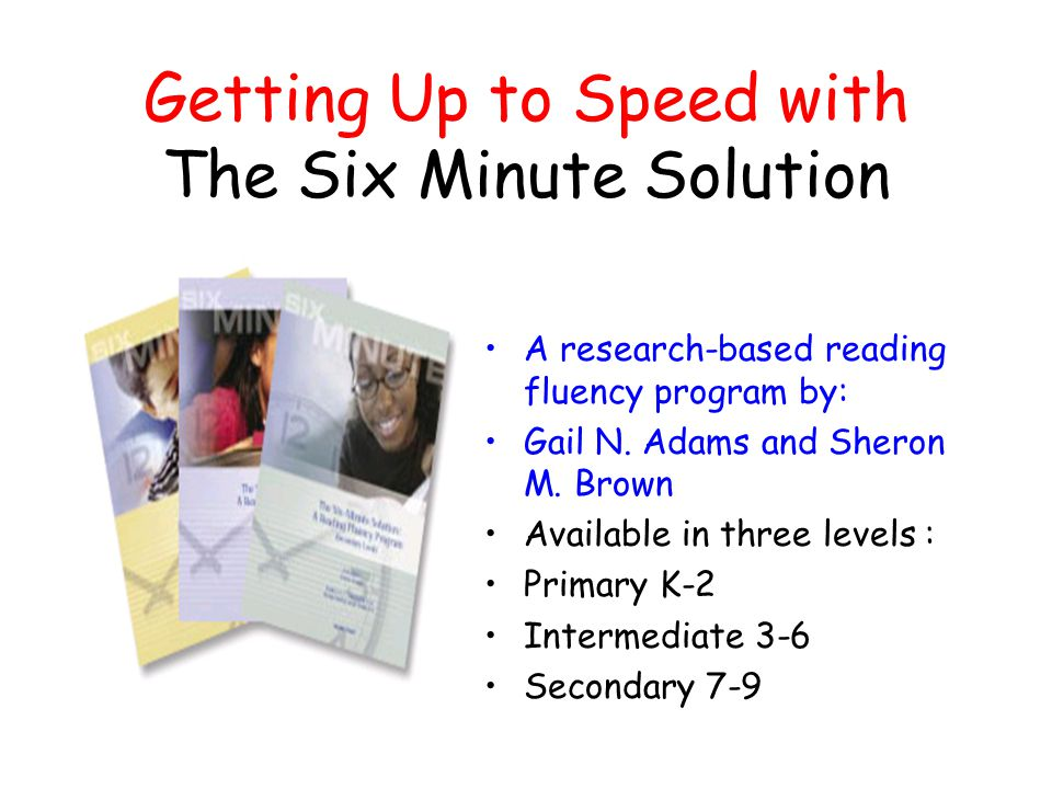 Getting Up to Speed with The Six Minute Solution A research-based reading fluency program by: Gail N.