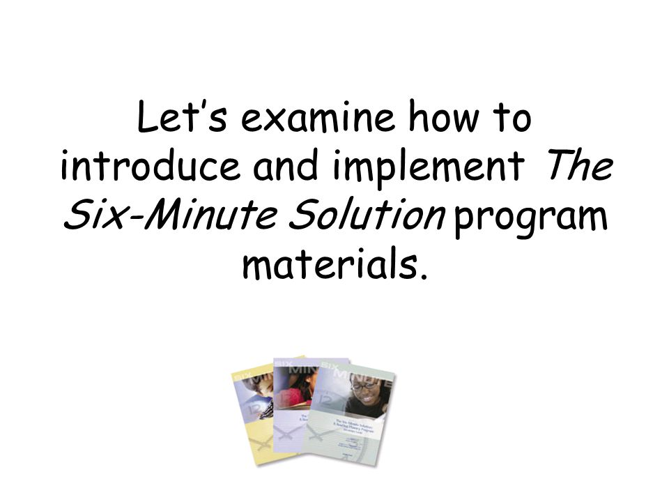 Let's examine how to introduce and implement The Six-Minute Solution program materials.