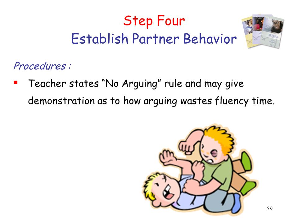 59 Step Four Establish Partner Behavior Procedures :  Teacher states No Arguing rule and may give demonstration as to how arguing wastes fluency time.
