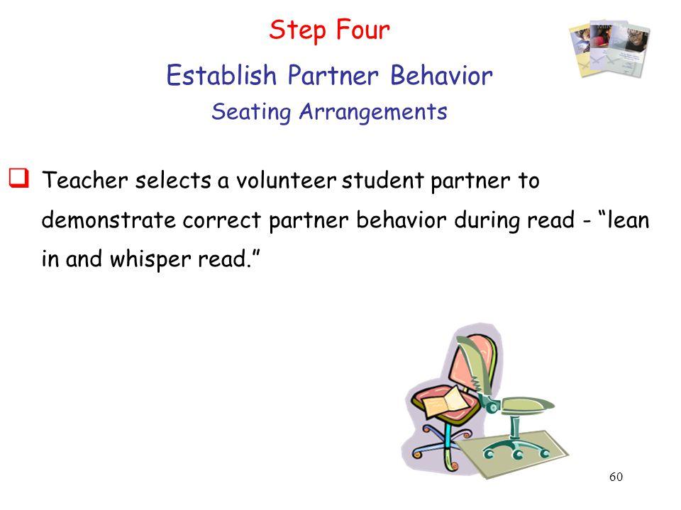 60 Step Four Establish Partner Behavior Seating Arrangements  Teacher selects a volunteer student partner to demonstrate correct partner behavior during read - lean in and whisper read.