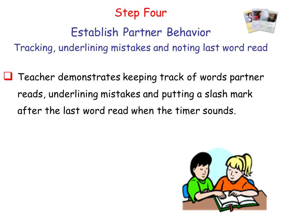 61 Step Four Establish Partner Behavior Tracking, underlining mistakes and noting last word read  Teacher demonstrates keeping track of words partner reads, underlining mistakes and putting a slash mark after the last word read when the timer sounds.