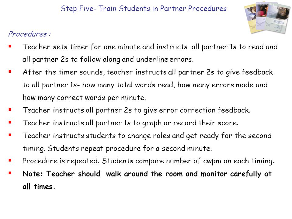 Step Five- Train Students in Partner Procedures Procedures :  Teacher sets timer for one minute and instructs all partner 1s to read and all partner 2s to follow along and underline errors.