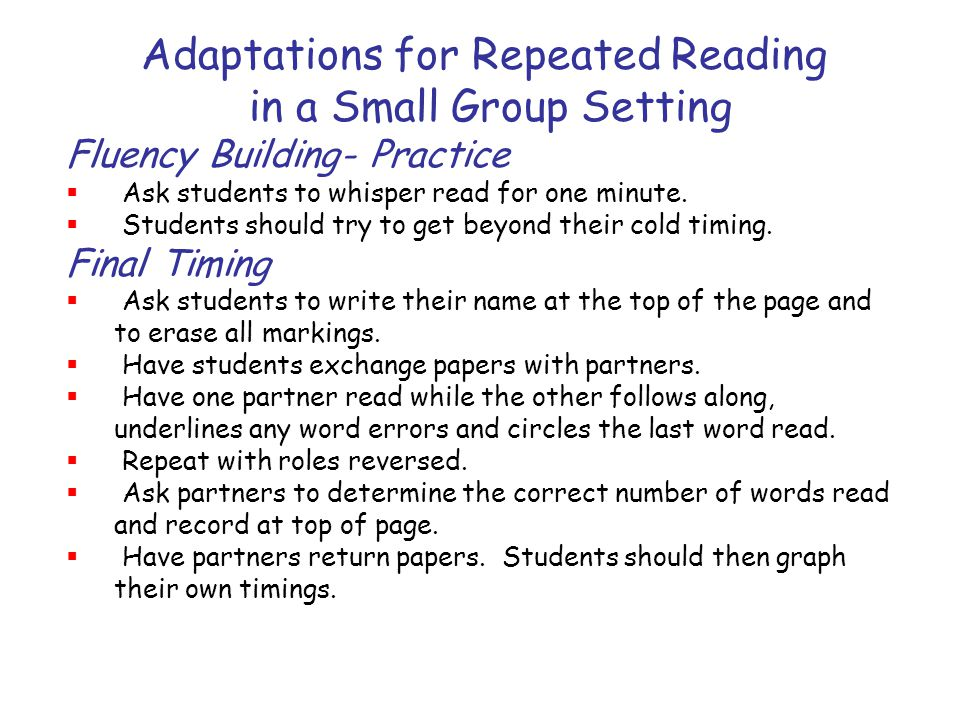 Adaptations for Repeated Reading in a Small Group Setting Fluency Building- Practice  Ask students to whisper read for one minute.