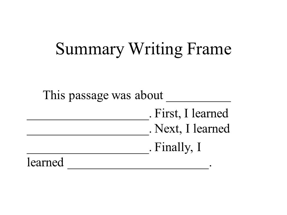 Summary Writing Frame This passage was about __________ ___________________. First, I learned ___________________. Next, I learned ___________________