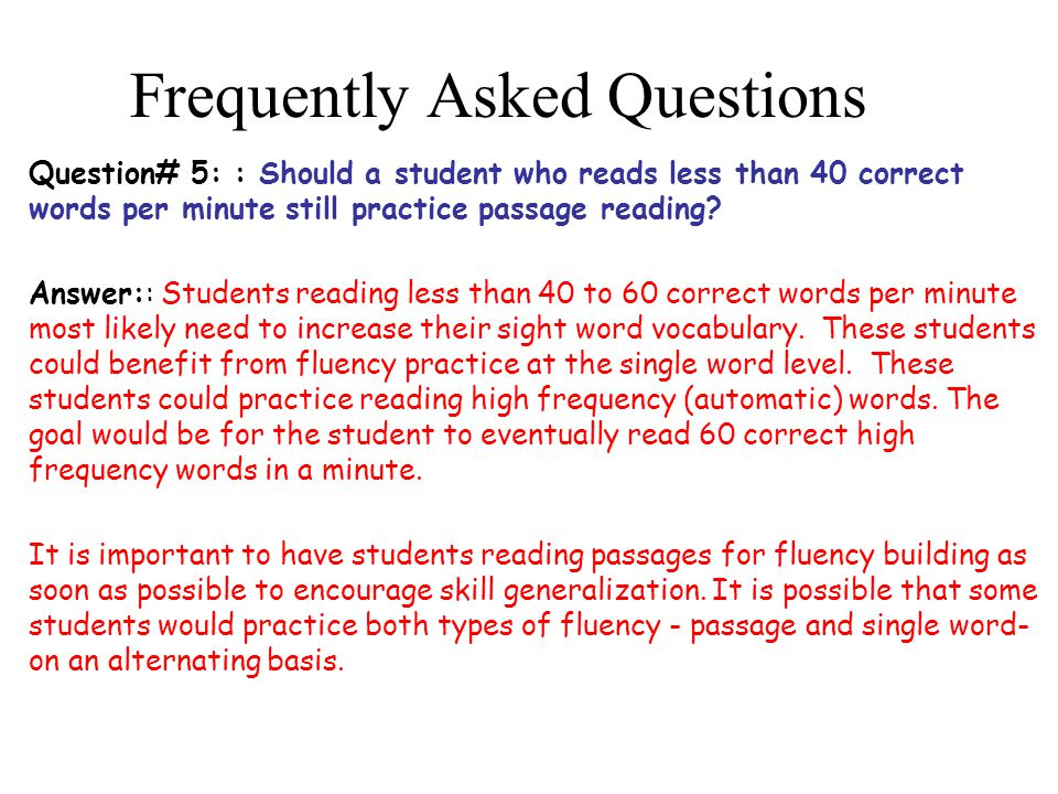 Frequently Asked Questions Question# 5: : Should a student who reads less than 40 correct words per minute still practice passage reading.