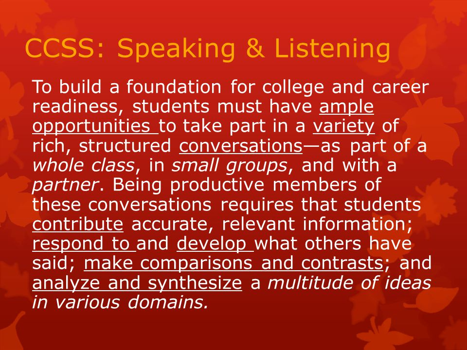 CCSS: Speaking & Listening To build a foundation for college and career readiness, students must have ample opportunities to take part in a variety of rich, structured conversations—as part of a whole class, in small groups, and with a partner.