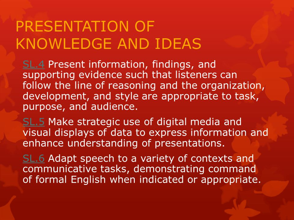 PRESENTATION OF KNOWLEDGE AND IDEAS SL.4SL.4 Present information, findings, and supporting evidence such that listeners can follow the line of reasoning and the organization, development, and style are appropriate to task, purpose, and audience.