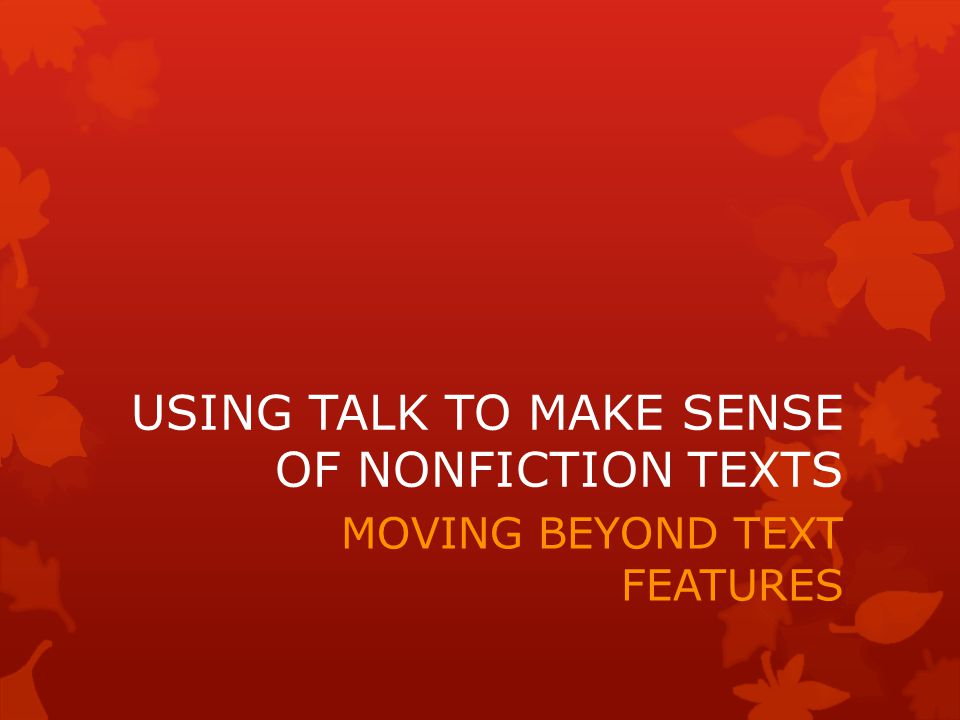 USING TALK TO MAKE SENSE OF NONFICTION TEXTS MOVING BEYOND TEXT FEATURES