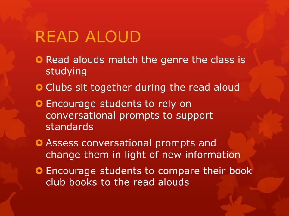 READ ALOUD  Read alouds match the genre the class is studying  Clubs sit together during the read aloud  Encourage students to rely on conversational prompts to support standards  Assess conversational prompts and change them in light of new information  Encourage students to compare their book club books to the read alouds