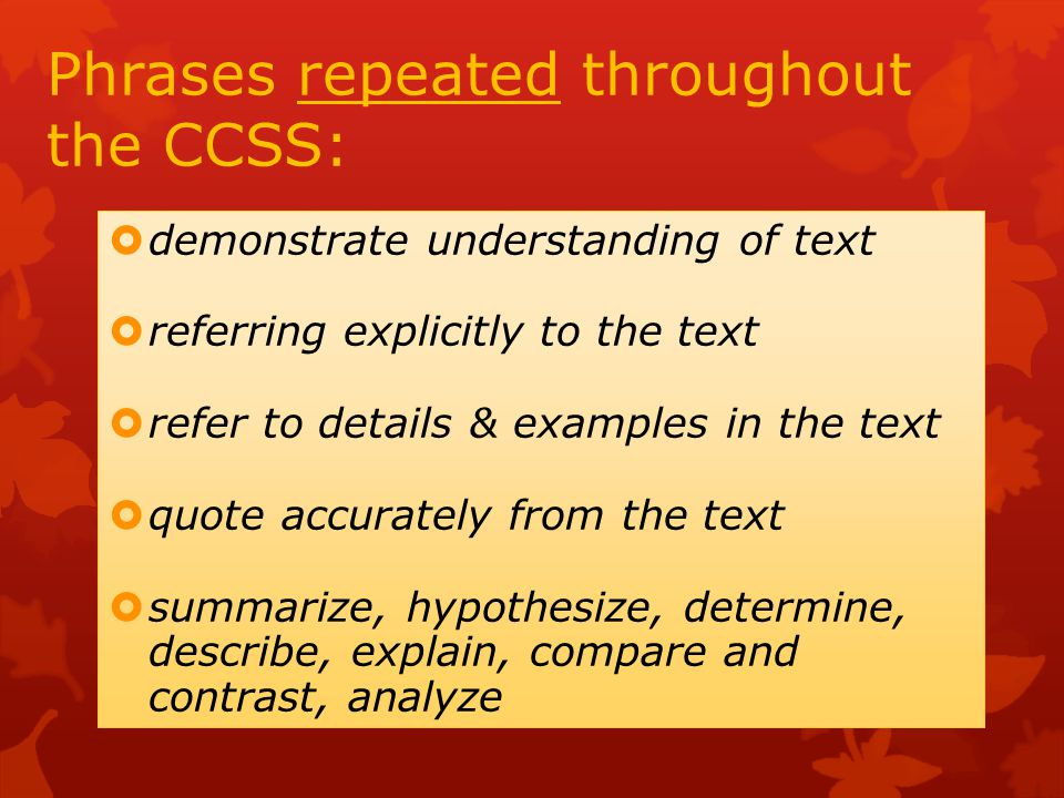 Phrases repeated throughout the CCSS:  demonstrate understanding of text  referring explicitly to the text  refer to details & examples in the text  quote accurately from the text  summarize, hypothesize, determine, describe, explain, compare and contrast, analyze