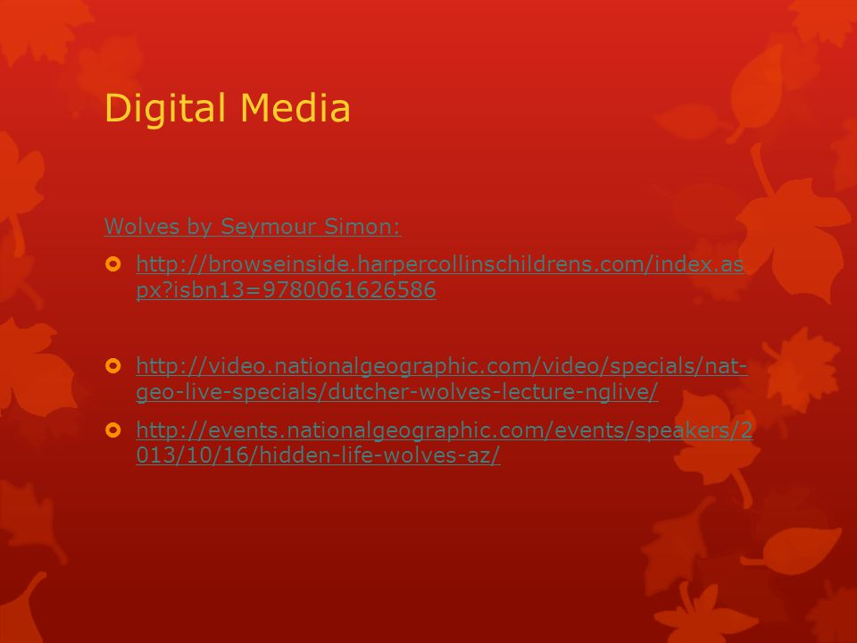 Digital Media Wolves by Seymour Simon:  http://browseinside.harpercollinschildrens.com/index.as px isbn13=9780061626586 http://browseinside.harpercollinschildrens.com/index.as px isbn13=9780061626586  http://video.nationalgeographic.com/video/specials/nat- geo-live-specials/dutcher-wolves-lecture-nglive/ http://video.nationalgeographic.com/video/specials/nat- geo-live-specials/dutcher-wolves-lecture-nglive/  http://events.nationalgeographic.com/events/speakers/2 013/10/16/hidden-life-wolves-az/ http://events.nationalgeographic.com/events/speakers/2 013/10/16/hidden-life-wolves-az/
