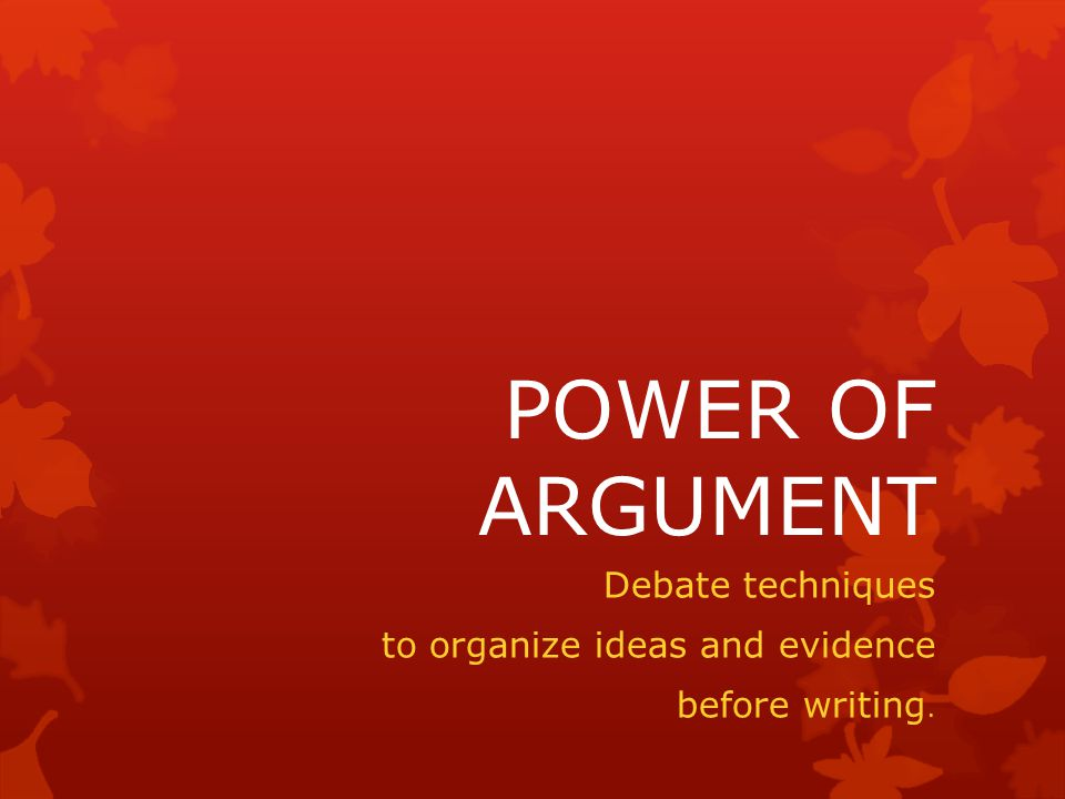 POWER OF ARGUMENT Debate techniques to organize ideas and evidence before writing.
