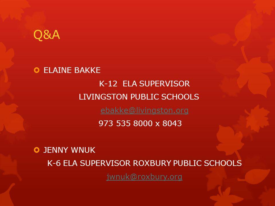 Q&A  ELAINE BAKKE K-12 ELA SUPERVISOR LIVINGSTON PUBLIC SCHOOLS ebakke@livingston.org 973 535 8000 x 8043  JENNY WNUK K-6 ELA SUPERVISOR ROXBURY PUBLIC SCHOOLS jwnuk@roxbury.org