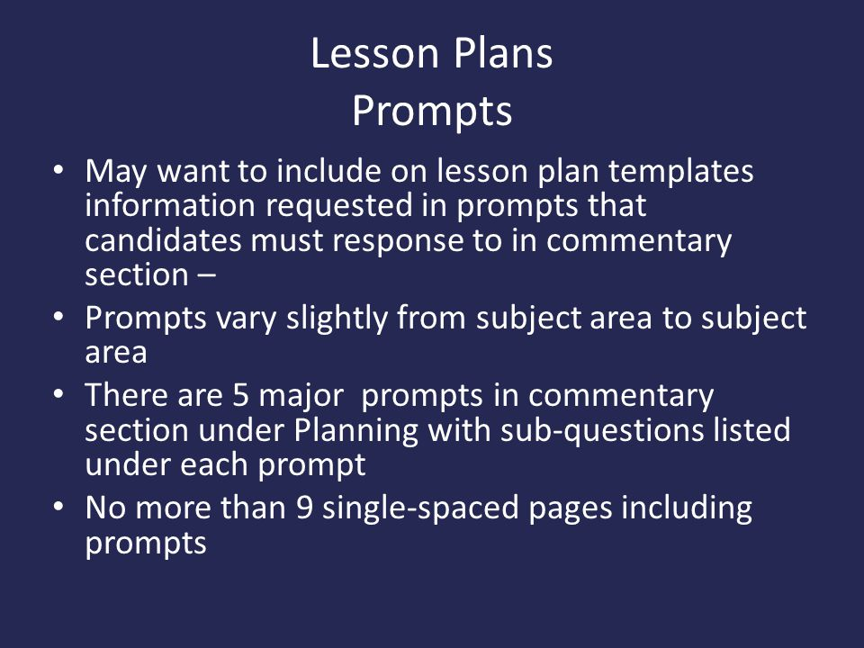 Lesson Plans Prompts May want to include on lesson plan templates information requested in prompts that candidates must response to in commentary section – Prompts vary slightly from subject area to subject area There are 5 major prompts in commentary section under Planning with sub-questions listed under each prompt No more than 9 single-spaced pages including prompts