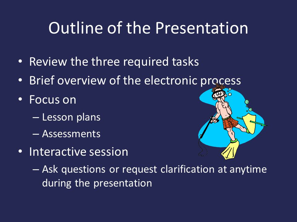 Outline of the Presentation Review the three required tasks Brief overview of the electronic process Focus on – Lesson plans – Assessments Interactive session – Ask questions or request clarification at anytime during the presentation